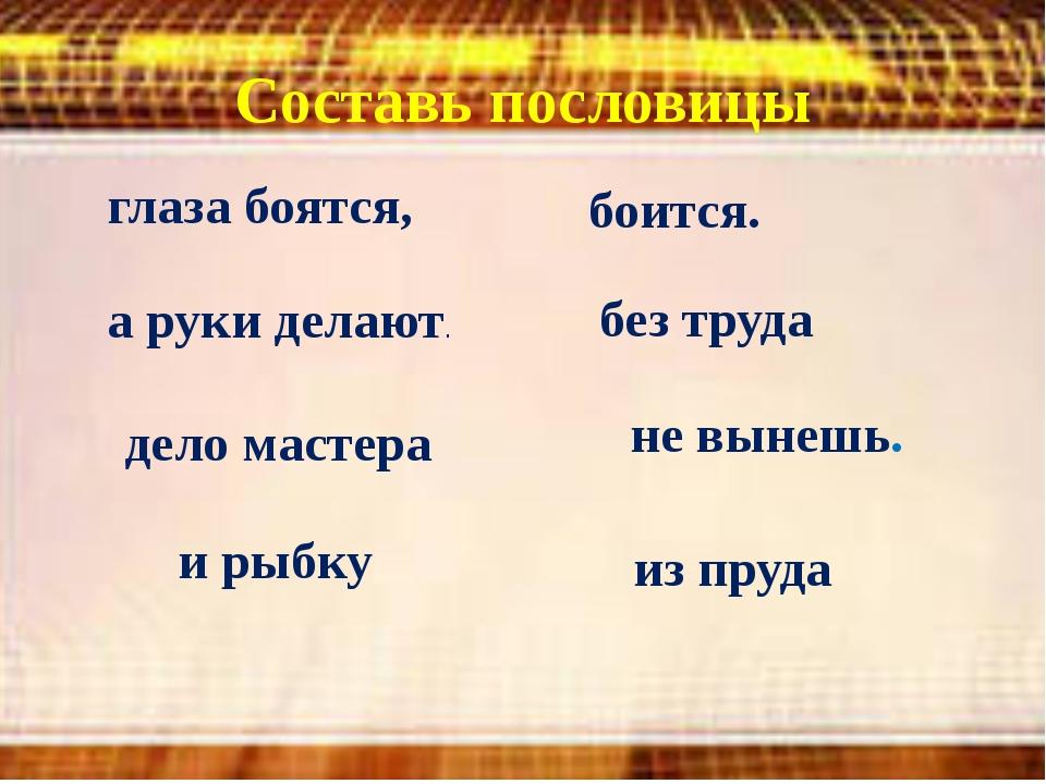 Составь пословицы без труда не вынешь. дело мастера боится. глаза боятся, а р...