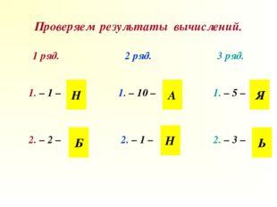 Проверяем результаты вычислений. Н Н Б А Я Ь 1 ряд.2 ряд.3 ряд. 1. – 1 –