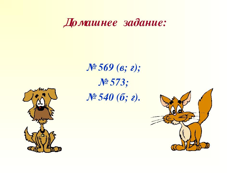Домашнее задание: № 569 (в; г); № 573; № 540 (б; г).