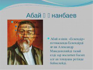 Абай Құнанбаев Абай өзінің «Ескендір» поэмасында Ескендірді яғни Александр М