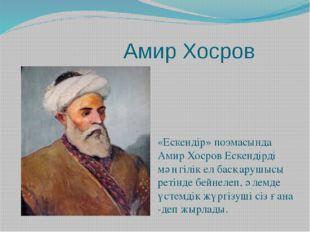 Амир Хосров «Ескендір» поэмасында Амир Хосров Ескендірді мәңгілік ел басқару