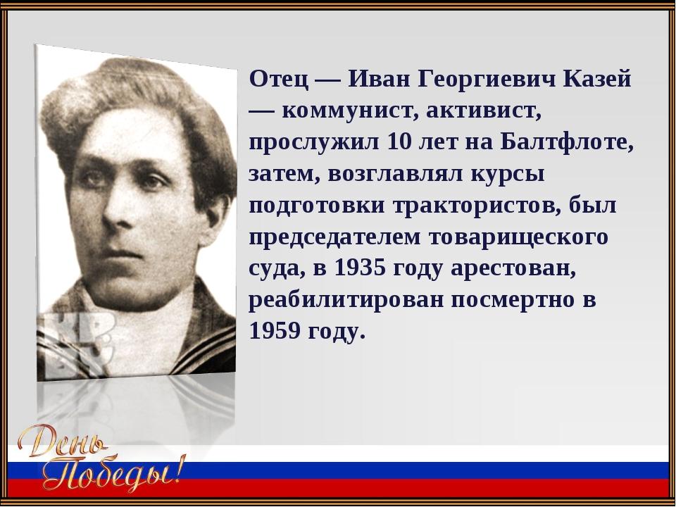 Отец — Иван Георгиевич Казей — коммунист, активист, прослужил 10 лет на Балтф...