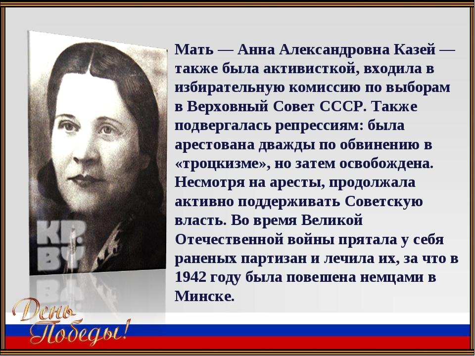 Мать — Анна Александровна Казей — также была активисткой, входила в избирател...