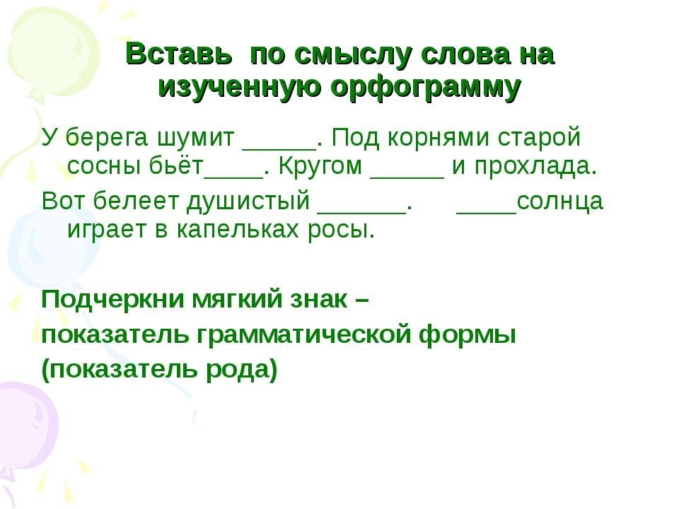 Вставь по смыслу слова на изученную орфограмму У берега шумит _____. Под корн...