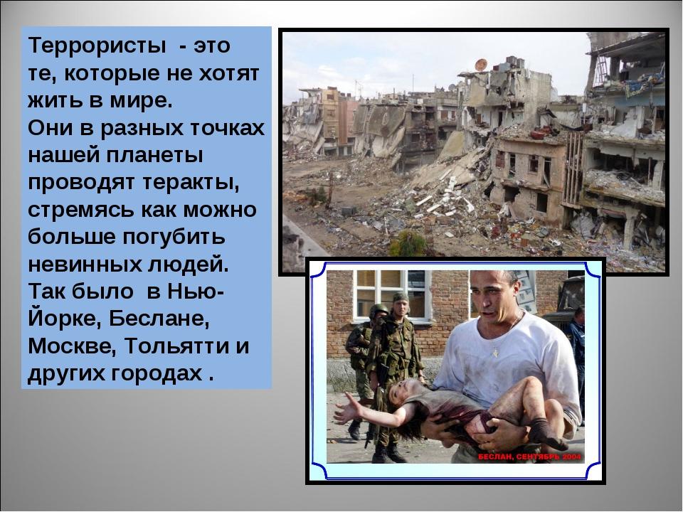 Террористы - это те, которые не хотят жить в мире. Они в разных точках нашей...