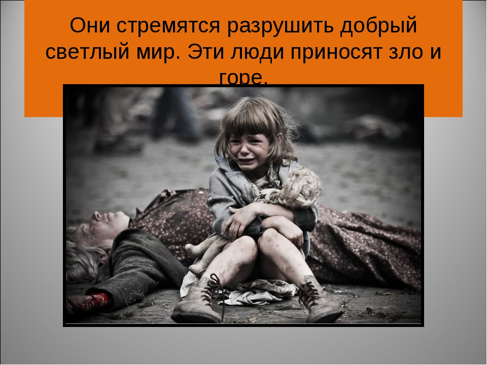 Они стремятся разрушить добрый светлый мир. Эти люди приносят зло и горе.