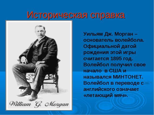 Историческая справка Уильям Дж. Морган – основатель волейбола. Официальной да...