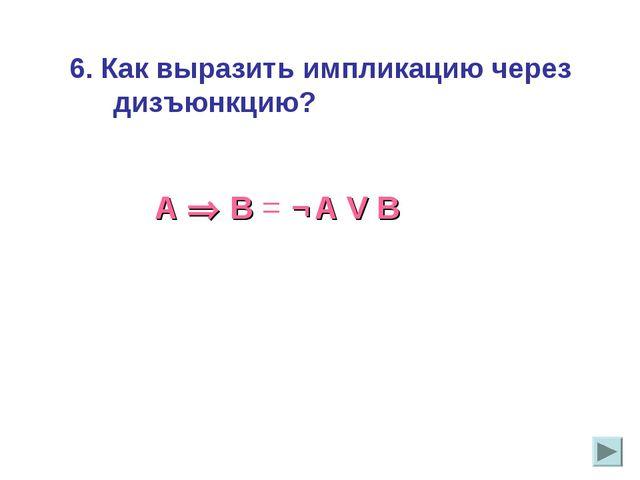 6. Как выразить импликацию через дизъюнкцию?   А  В = ¬ A V В