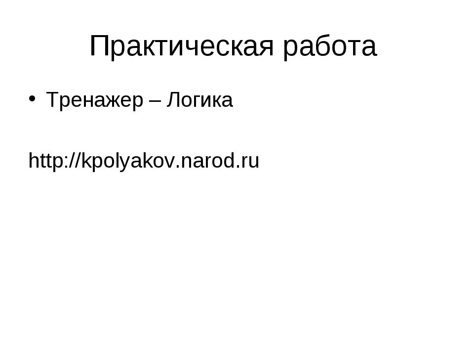 Практическая работа Тренажер – Логика http://kpolyakov.narod.ru