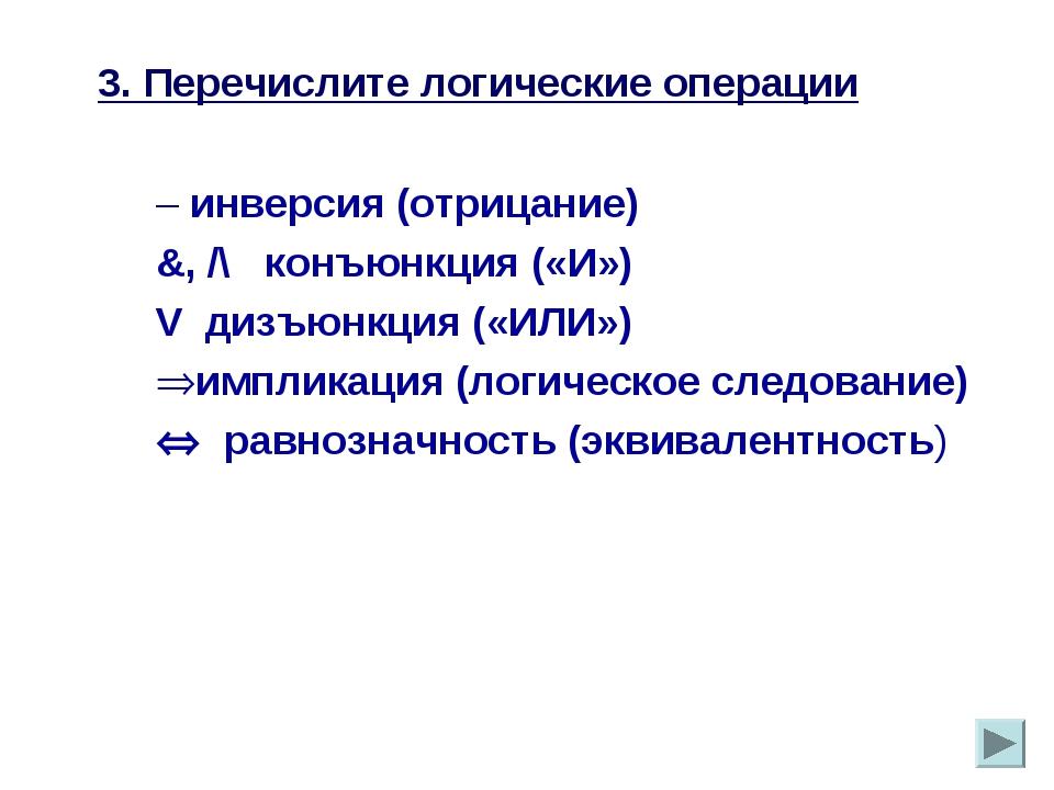 3. Перечислите логические операции – инверсия (отрицание) &, /\ конъюнкция («...