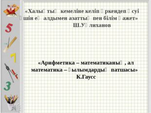 «Арифметика – математиканың, ал математика – ғылымдардың патшасы» К.Гаусс «Ха