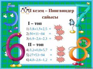 ІІ кезең – Пингвиндер сайысы І – топ 3,8+1,5+2,5 = 7,8 50+11−84 = −23 6,9−2,6