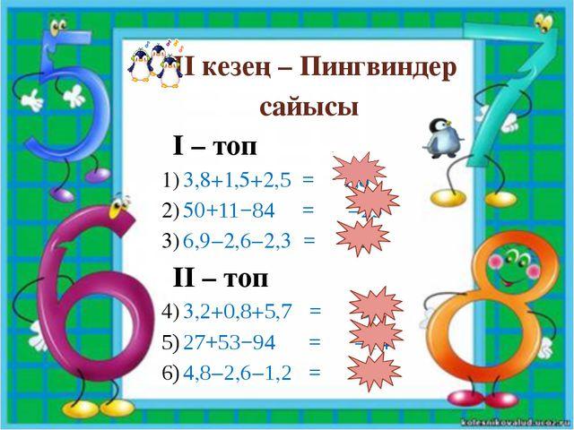 ІІ кезең – Пингвиндер сайысы І – топ 3,8+1,5+2,5 = 7,8 50+11−84 = −23 6,9−2,6...