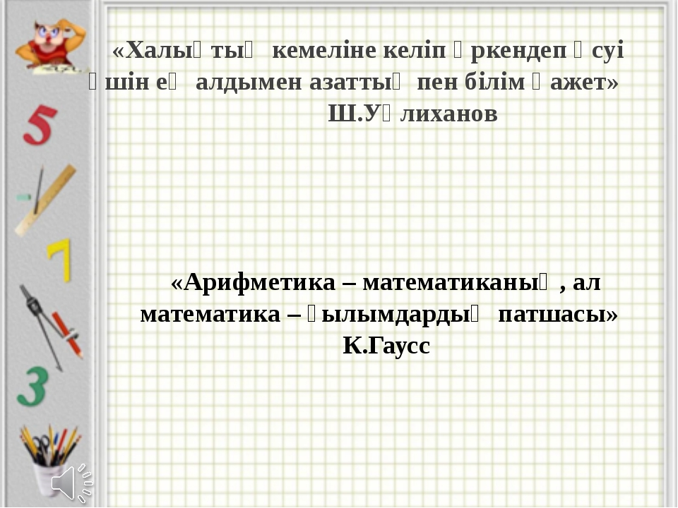 «Арифметика – математиканың, ал математика – ғылымдардың патшасы» К.Гаусс «Ха...