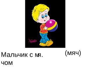 Мальчик с м . чом (мяч) . я