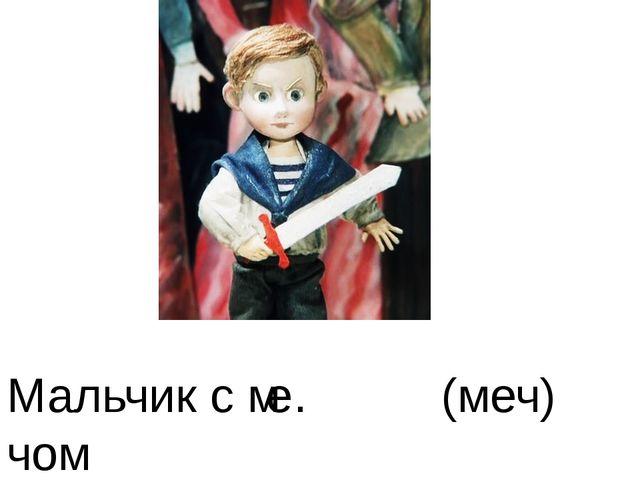 Мальчик с м . чом (меч) е