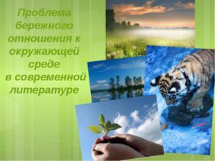 Проблема бережного отношения к окружающей среде в современной литературе Проб