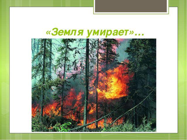 «Земля умирает»…