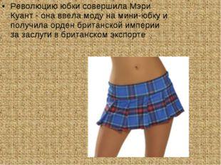 Революцию юбки совершила Мэри Куант - она ввела моду на мини-юбку и получила
