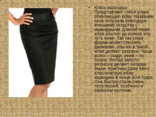 Юбка-карандаш Представляет собой узкую облегающую юбку. Название свое получил