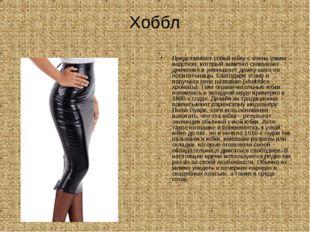 Хоббл Представляет собой юбку с очень узким подолом, который заметно сковывае