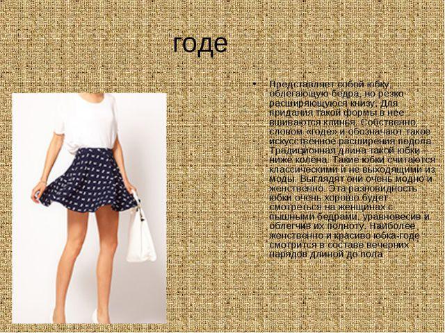 годе Представляет собой юбку, облегающую бедра, но резко расширяющуюся книзу....
