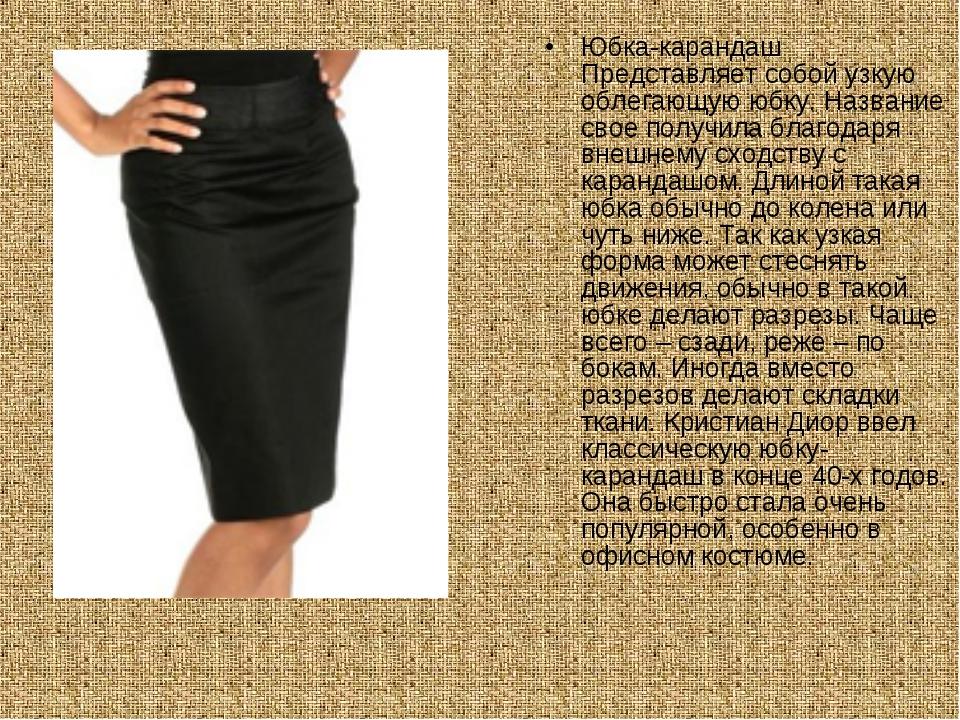 Юбка-карандаш Представляет собой узкую облегающую юбку. Название свое получил...