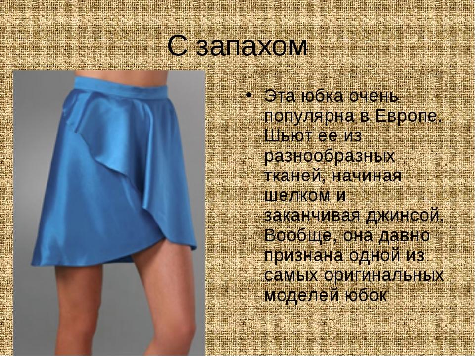С запахом Эта юбка очень популярна в Европе. Шьют ее из разнообразных тканей,...