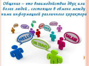 Общение – это взаимодействие двух или более людей , состоящее в обмене между