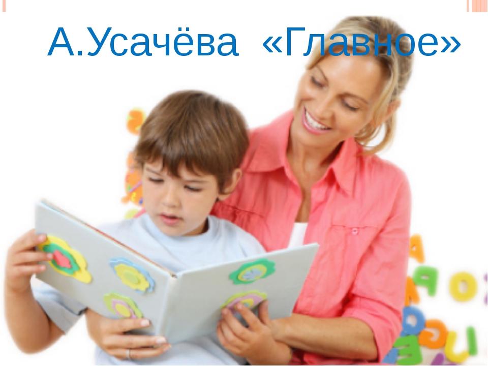 А.Усачёва «Главное»