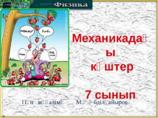 Механикадағы күштер 7 сынып Пән мұғалімі: М.Қ.Әбділқайыров