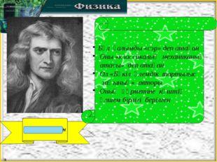 Исаак Ньютон Бұл ғалымды «сэр» деп атаған Оны «классикалық механиканың атасы