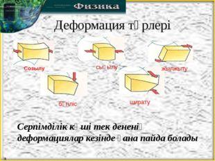 Деформация түрлері Созылу сығылу жылжыту бүгіліс ширату Серпімділік күші тек