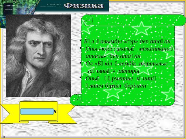 Исаак Ньютон Бұл ғалымды «сэр» деп атаған Оны «классикалық механиканың атасы...