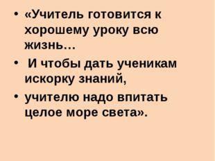 В.А.Сухомлинский: «Учитель готовится к хорошему уроку всю жизнь… И чтобы дать