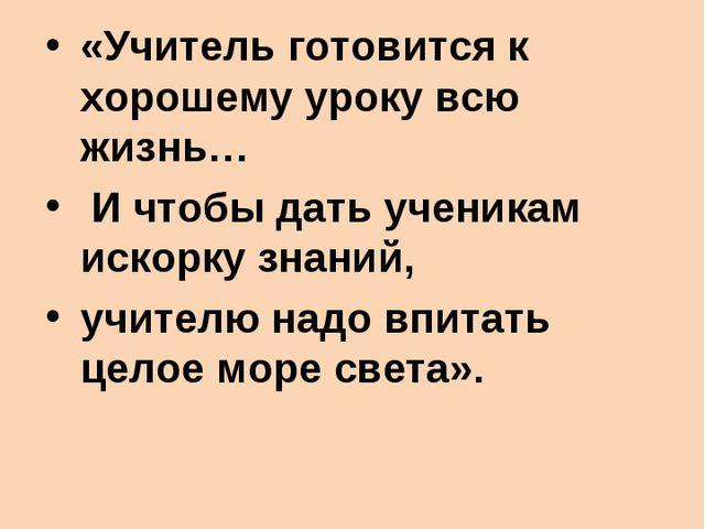 В.А.Сухомлинский: «Учитель готовится к хорошему уроку всю жизнь… И чтобы дать...