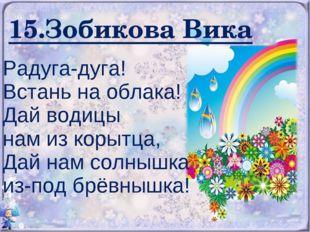 15.Зобикова Вика Радуга-дуга! Встань на облака! Дай водицы нам из корытца, Да