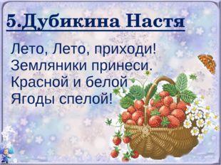 5.Дубикина Настя Лето, Лето, приходи! Земляники принеси. Красной и белой Ягод