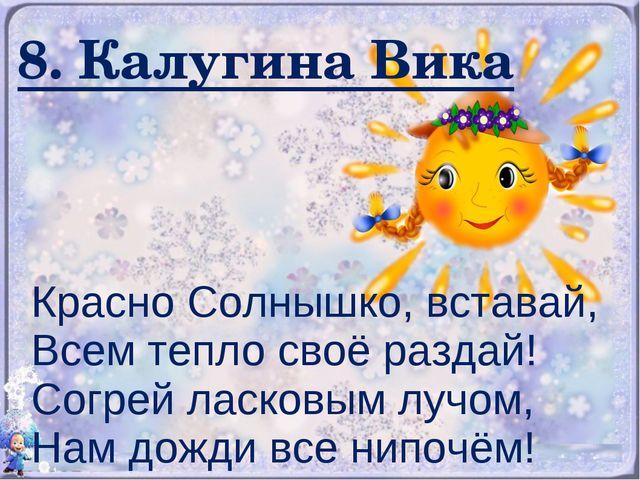 8. Калугина Вика Красно Солнышко, вставай, Всем тепло своё раздай! Согрей лас...