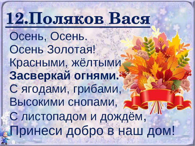 12.Поляков Вася Осень, Осень. Осень Золотая! Красными, жёлтыми Засверкай огня...