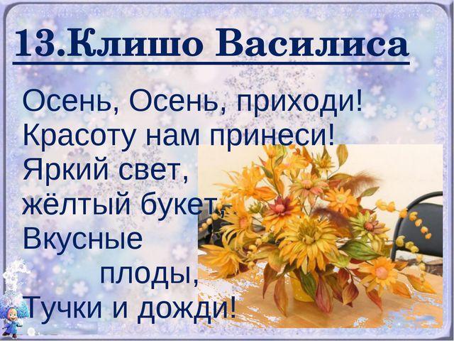 13.Клишо Василиса Осень, Осень, приходи! Красоту нам принеси! Яркий свет, жёл...