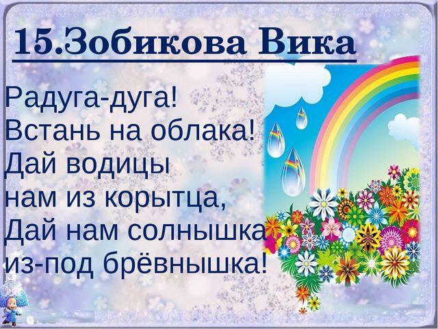 15.Зобикова Вика Радуга-дуга! Встань на облака! Дай водицы нам из корытца, Да...