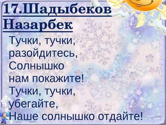 17.Шадыбеков Назарбек Тучки, тучки, разойдитесь, Солнышко нам покажите! Тучки...