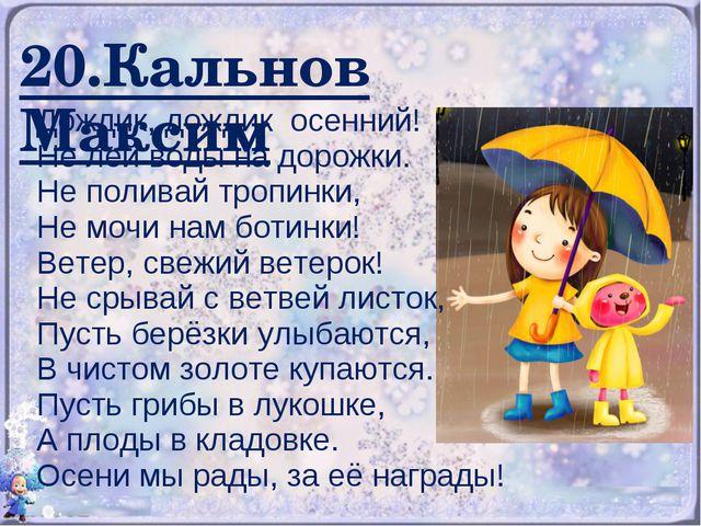 20.Кальнов Максим Дождик, дождик осенний! Не лей воды на дорожки. Не поливай...