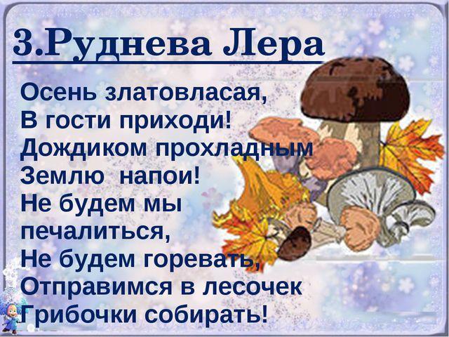 3.Руднева Лера Осень златовласая, В гости приходи! Дождиком прохладным Землю...
