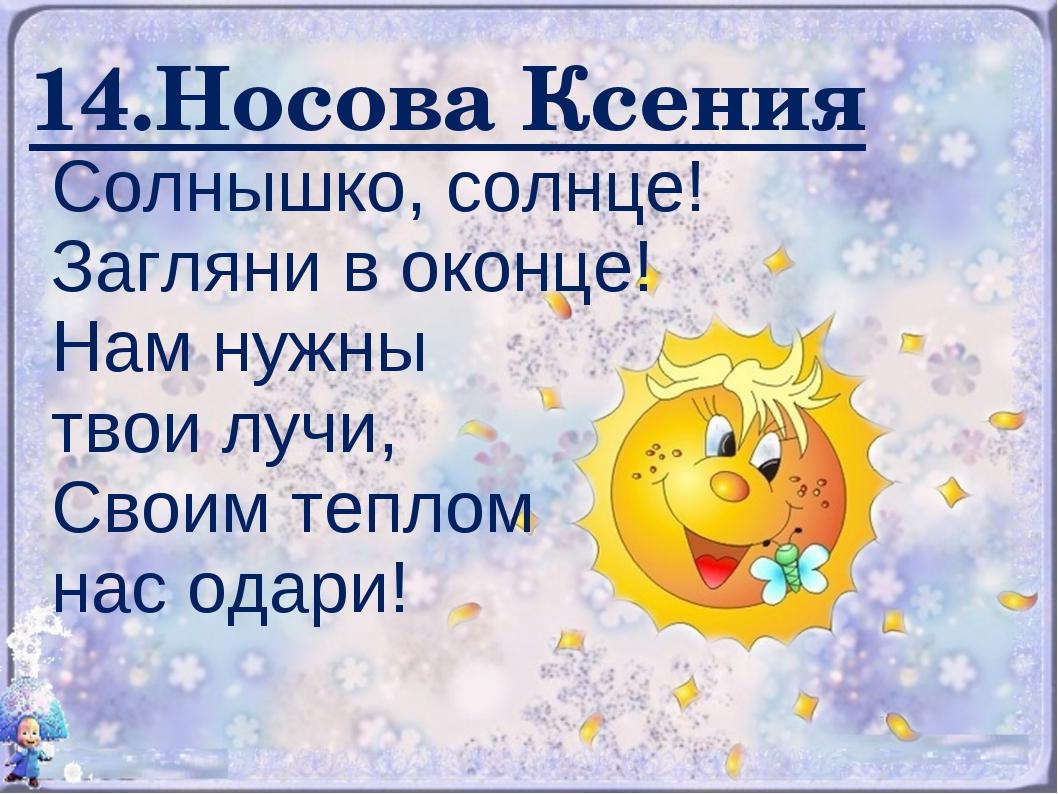 14.Носова Ксения Солнышко, солнце! Загляни в оконце! Нам нужны твои лучи, Сво...