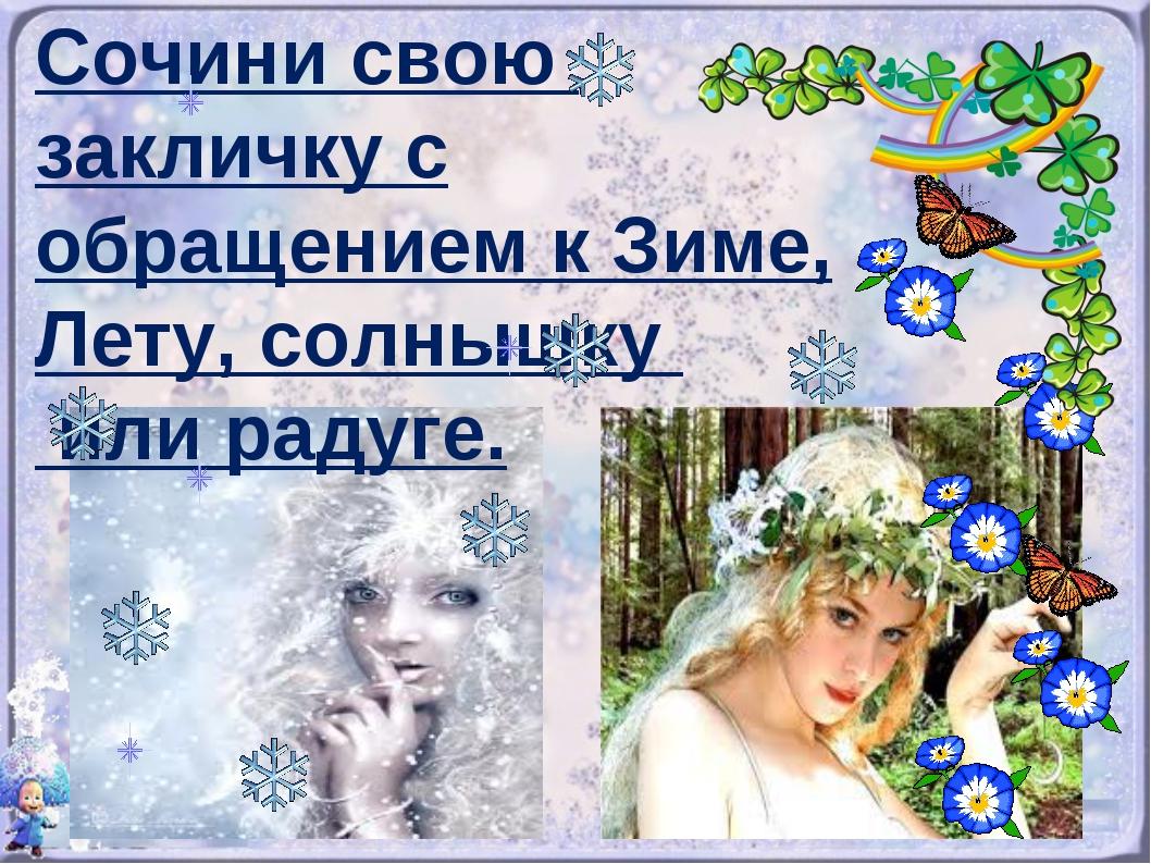 Сочини свою закличку с обращением к Зиме, Лету, солнышку или радуге.