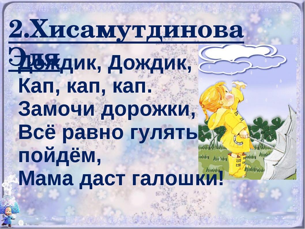 2.Хисамутдинова Эля Дождик, Дождик, Кап, кап, кап. Замочи дорожки, Всё равно...