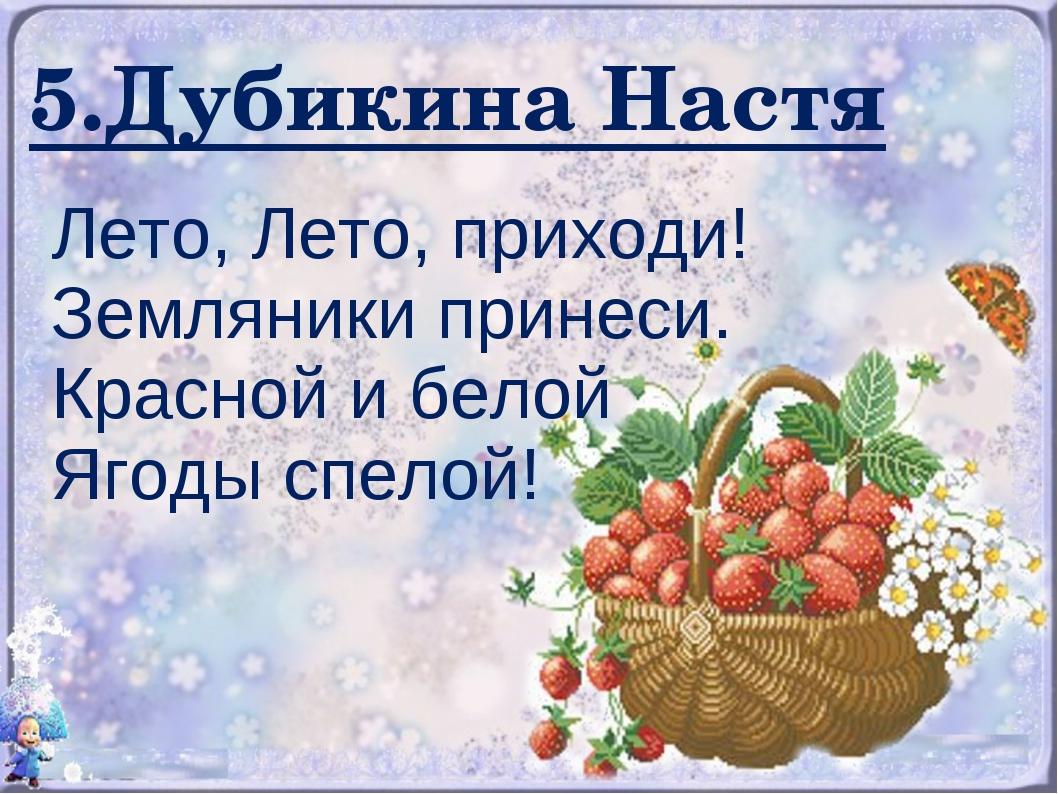 5.Дубикина Настя Лето, Лето, приходи! Земляники принеси. Красной и белой Ягод...