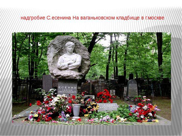 надгробие С.есенина На ваганьковском кладбище в г.москве